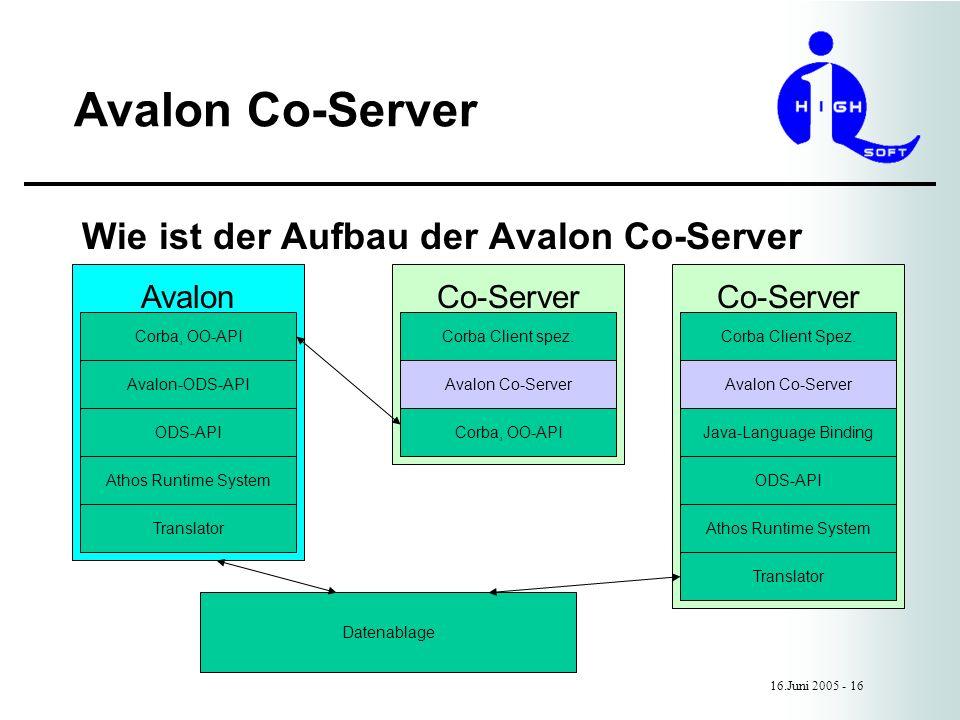 Wie ist der Aufbau der Avalon Co-Server Co-Server Avalon Co-Server 16.Juni 2005 - 16 Avalon Corba, OO-API Avalon-ODS-API ODS-API Athos Runtime System Translator Datenablage Corba Client Spez.