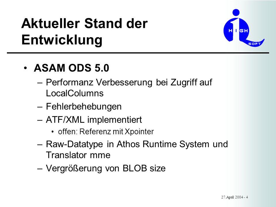 Aktueller Stand der Entwicklung 27.April 2004 - 4 ASAM ODS 5.0 –Performanz Verbesserung bei Zugriff auf LocalColumns –Fehlerbehebungen –ATF/XML implementiert offen: Referenz mit Xpointer –Raw-Datatype in Athos Runtime System und Translator mme –Vergrößerung von BLOB size