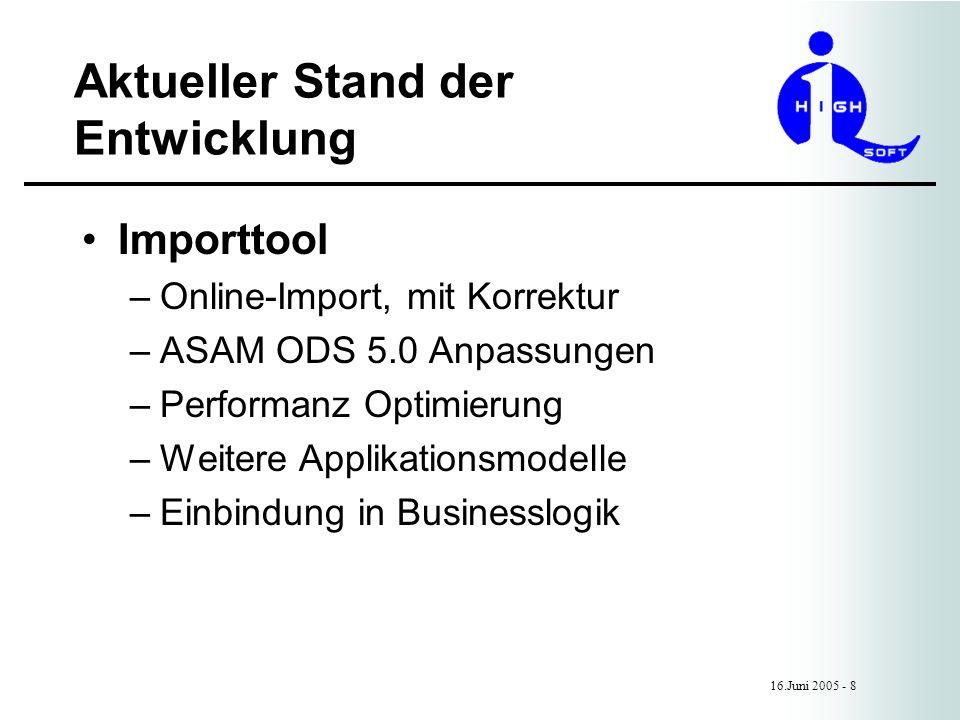 Aktueller Stand der Entwicklung 16.Juni 2005 - 8 Importtool –Online-Import, mit Korrektur –ASAM ODS 5.0 Anpassungen –Performanz Optimierung –Weitere Applikationsmodelle –Einbindung in Businesslogik