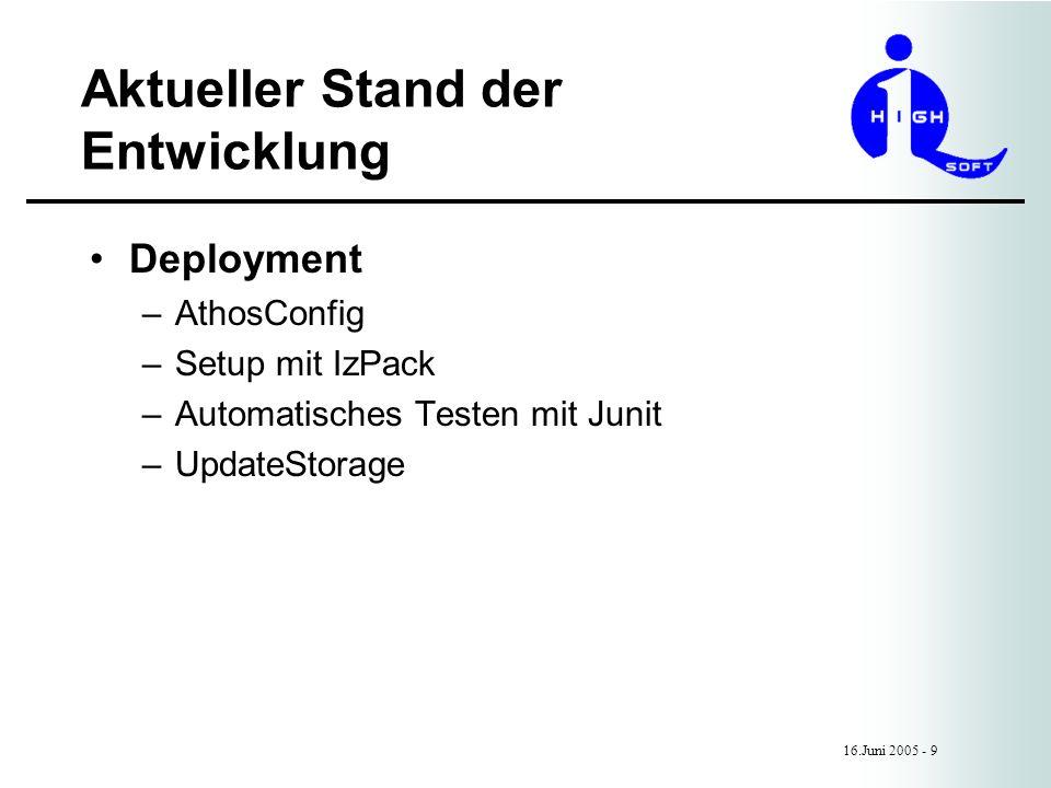 Aktueller Stand der Entwicklung 16.Juni 2005 - 9 Deployment –AthosConfig –Setup mit IzPack –Automatisches Testen mit Junit –UpdateStorage