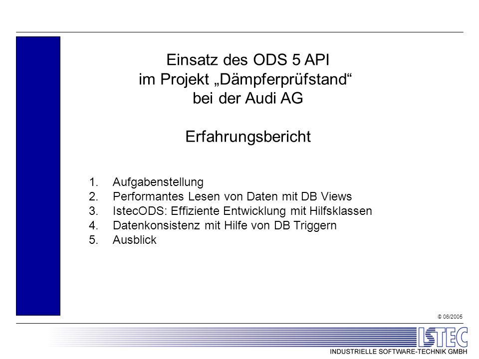 © 06/2005 Einsatz des ODS 5 API im Projekt Dämpferprüfstand bei der Audi AG Erfahrungsbericht 1.Aufgabenstellung 2.Performantes Lesen von Daten mit DB Views 3.IstecODS: Effiziente Entwicklung mit Hilfsklassen 4.Datenkonsistenz mit Hilfe von DB Triggern 5.Ausblick