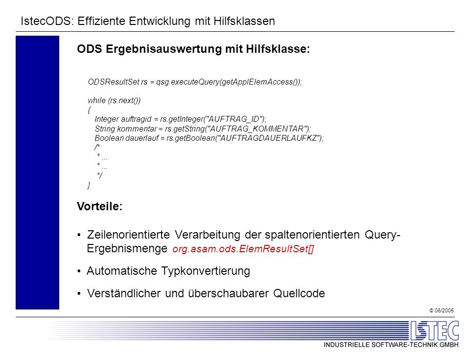 © 06/2005 IstecODS: Effiziente Entwicklung mit Hilfsklassen ODS Ergebnisauswertung mit Hilfsklasse: ODSResultSet rs = qsg.executeQuery(getApplElemAccess()); while (rs.next()) { Integer auftragid = rs.getInteger( AUFTRAG_ID ); String kommentar = rs.getString( AUFTRAG_KOMMENTAR ); Boolean dauerlauf = rs.getBoolean( AUFTRAGDAUERLAUFKZ ); /* *...