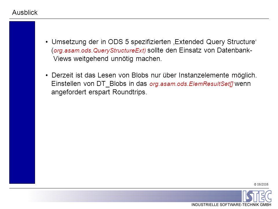 © 06/2005 Ausblick Umsetzung der in ODS 5 spezifizierten Extended Query Structure ( org.asam.ods.QueryStructureExt) sollte den Einsatz von Datenbank- Views weitgehend unnötig machen.