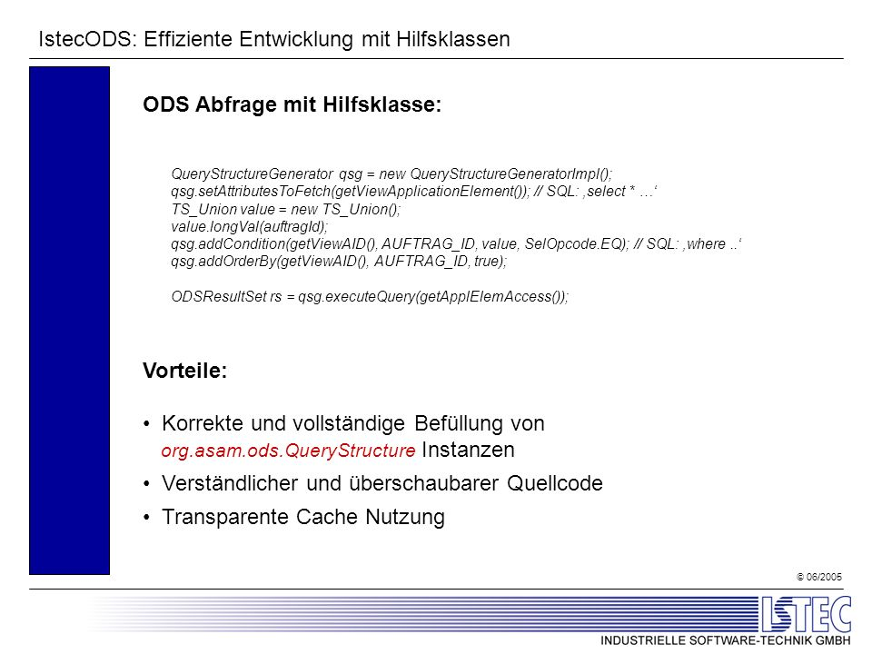© 06/2005 IstecODS: Effiziente Entwicklung mit Hilfsklassen ODS Abfrage mit Hilfsklasse: QueryStructureGenerator qsg = new QueryStructureGeneratorImpl(); qsg.setAttributesToFetch(getViewApplicationElement()); // SQL: select * … TS_Union value = new TS_Union(); value.longVal(auftragId); qsg.addCondition(getViewAID(), AUFTRAG_ID, value, SelOpcode.EQ); // SQL: where..