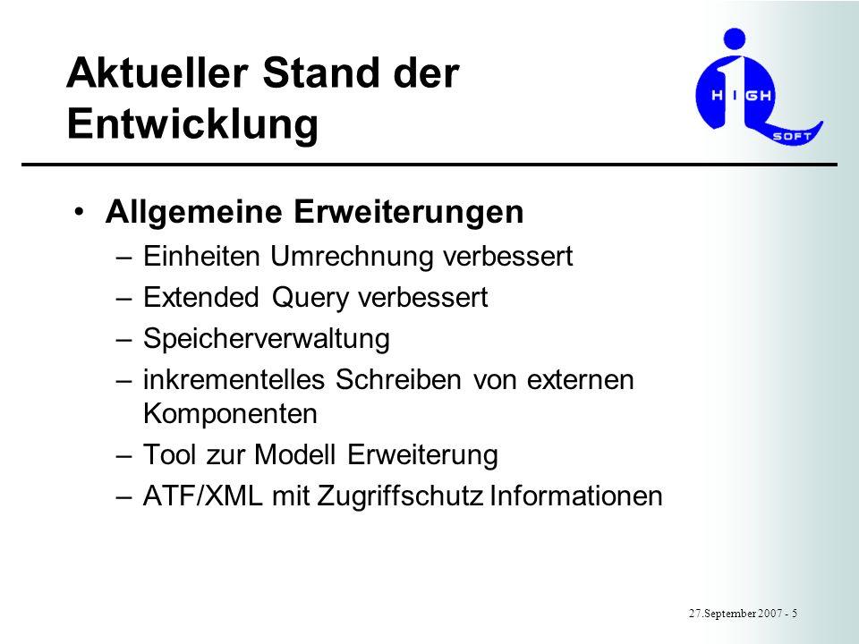 Aktueller Stand der Entwicklung 27.September 2007 - 5 Allgemeine Erweiterungen –Einheiten Umrechnung verbessert –Extended Query verbessert –Speicherverwaltung –inkrementelles Schreiben von externen Komponenten –Tool zur Modell Erweiterung –ATF/XML mit Zugriffschutz Informationen