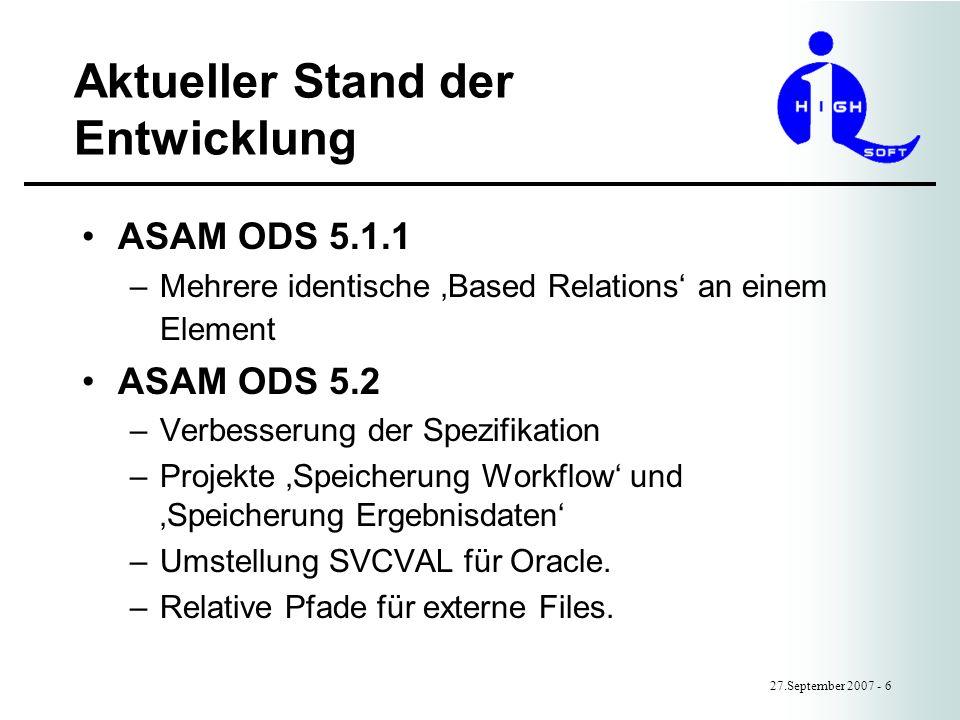 Aktueller Stand der Entwicklung 27.September 2007 - 6 ASAM ODS 5.1.1 –Mehrere identische Based Relations an einem Element ASAM ODS 5.2 –Verbesserung der Spezifikation –Projekte Speicherung Workflow und Speicherung Ergebnisdaten –Umstellung SVCVAL für Oracle.