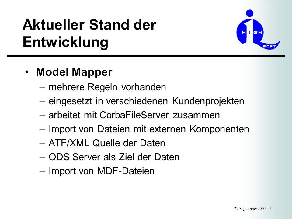 Aktueller Stand der Entwicklung 27.September 2007 - 7 Model Mapper –mehrere Regeln vorhanden –eingesetzt in verschiedenen Kundenprojekten –arbeitet mit CorbaFileServer zusammen –Import von Dateien mit externen Komponenten –ATF/XML Quelle der Daten –ODS Server als Ziel der Daten –Import von MDF-Dateien