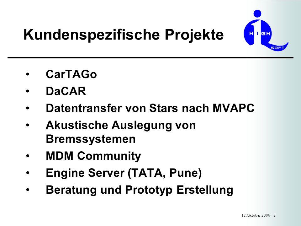Kundenspezifische Projekte 12.Oktober 2006 - 8 CarTAGo DaCAR Datentransfer von Stars nach MVAPC Akustische Auslegung von Bremssystemen MDM Community Engine Server (TATA, Pune) Beratung und Prototyp Erstellung