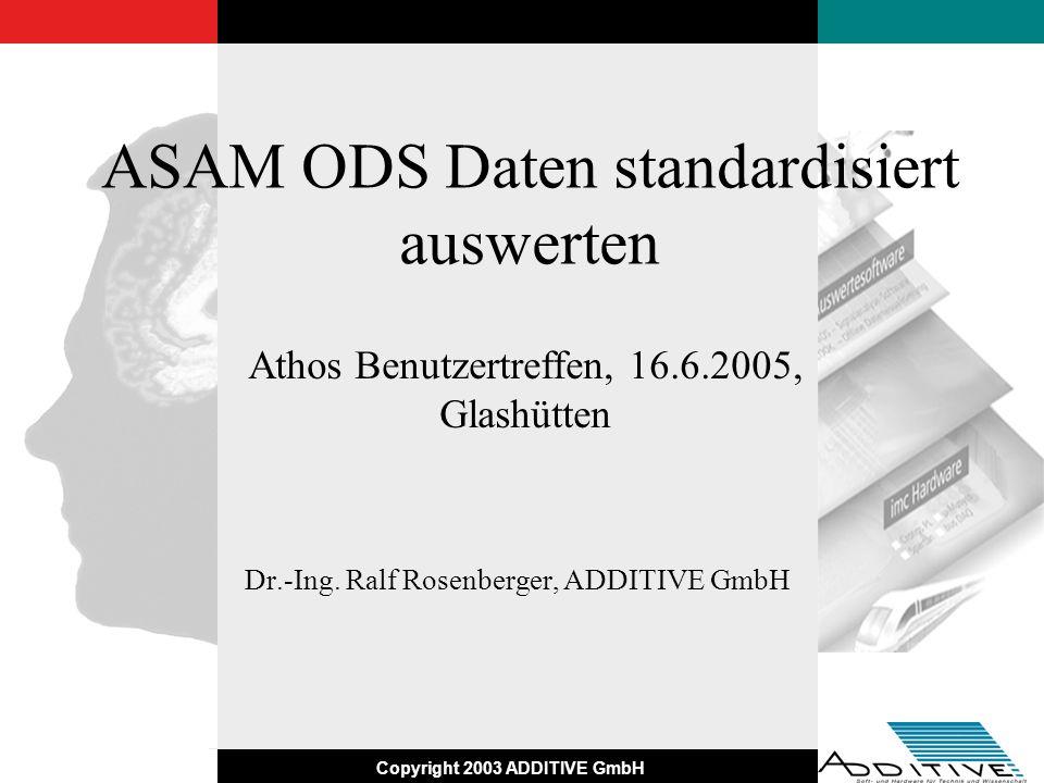Copyright 2003 ADDITIVE GmbH Zusammenfassung und Ausblick Integration von ASAM ODS Quellen in die Datenauswertung Standard Analysen, Visualisierung und Reporterstellung Optimierte Suche / Übertragung durch Trennung Browser / Laden per API Standardsoftware auf der Clientseite Vorlagen und Designs gem.
