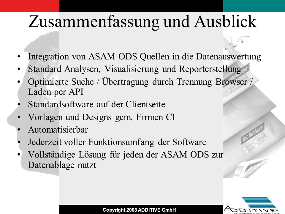 Copyright 2003 ADDITIVE GmbH Zusammenfassung und Ausblick Integration von ASAM ODS Quellen in die Datenauswertung Standard Analysen, Visualisierung un