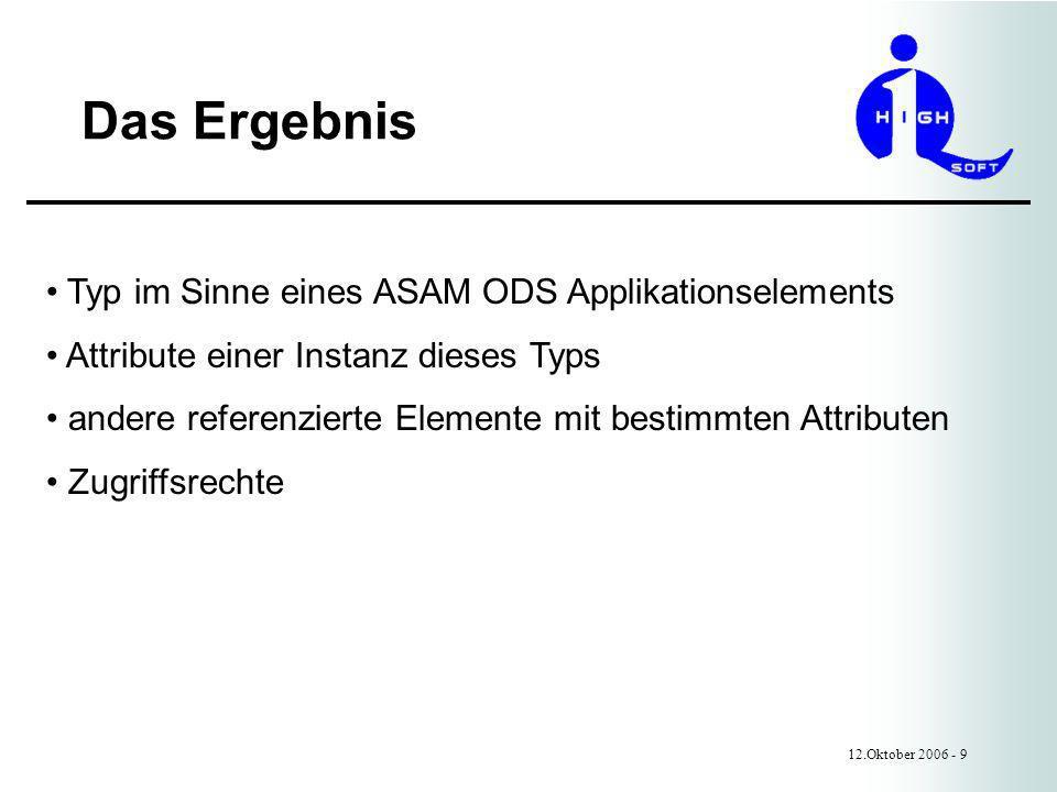 Das Ergebnis 12.Oktober 2006 - 9 Typ im Sinne eines ASAM ODS Applikationselements Attribute einer Instanz dieses Typs andere referenzierte Elemente mit bestimmten Attributen Zugriffsrechte
