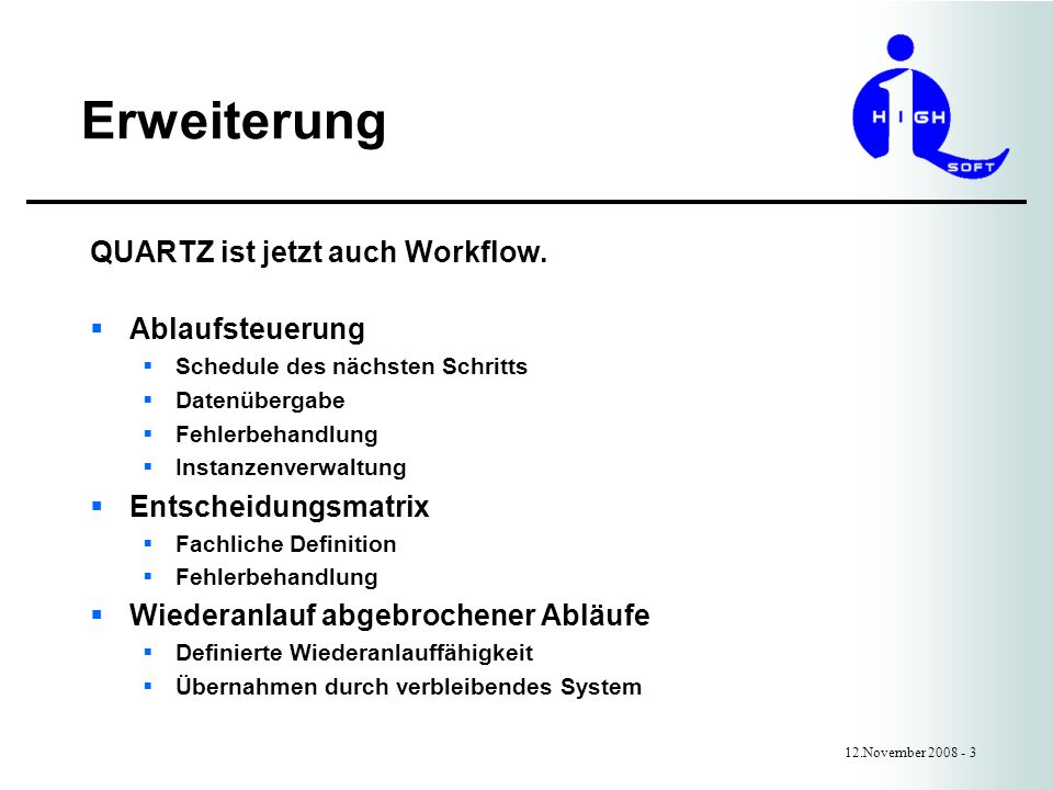 Implementierung 12.November 2008 - 4 QUARTZ Core Workflow Plugin (listening for jobs of a group) Initialization Termination Job is ready to execute Job executed Dependances Logging Chaining Exceptions Execution vetoed Job Initiali- zation Plugin jar file Job Definition (only one group) Class Persistent Jobstrore Plugin Database Definition of jobs, dependances