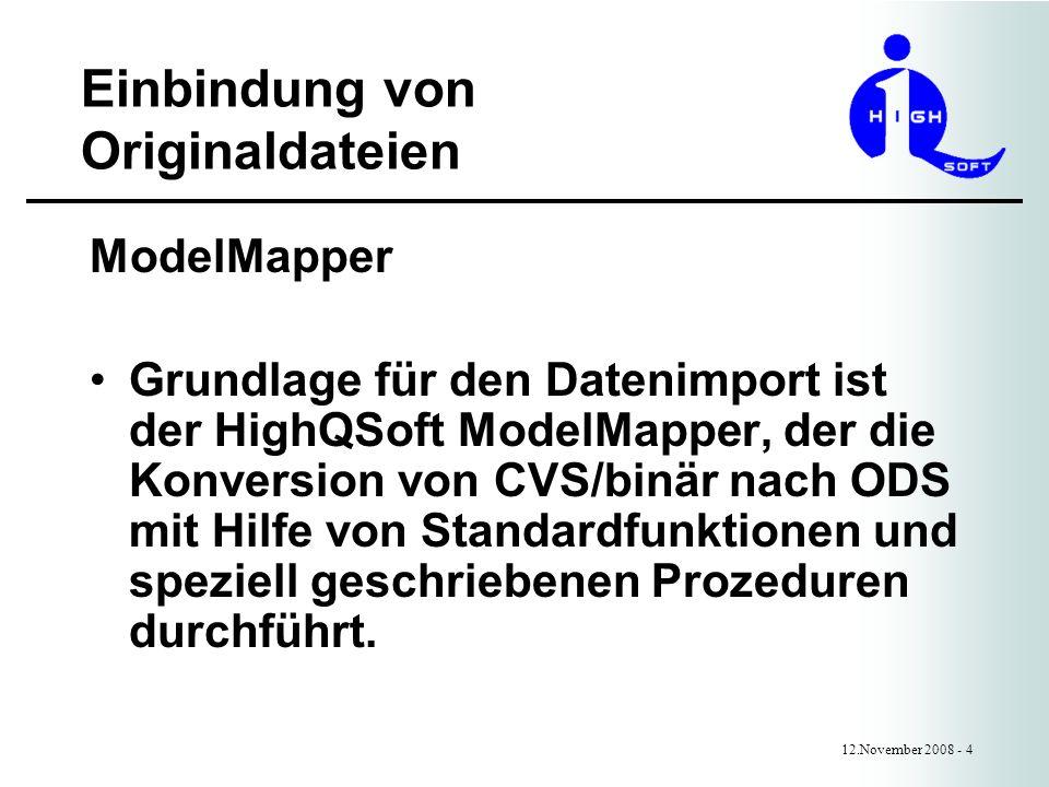 Einbindung von Originaldateien 12.November 2008 - 4 ModelMapper Grundlage für den Datenimport ist der HighQSoft ModelMapper, der die Konversion von CVS/binär nach ODS mit Hilfe von Standardfunktionen und speziell geschriebenen Prozeduren durchführt.