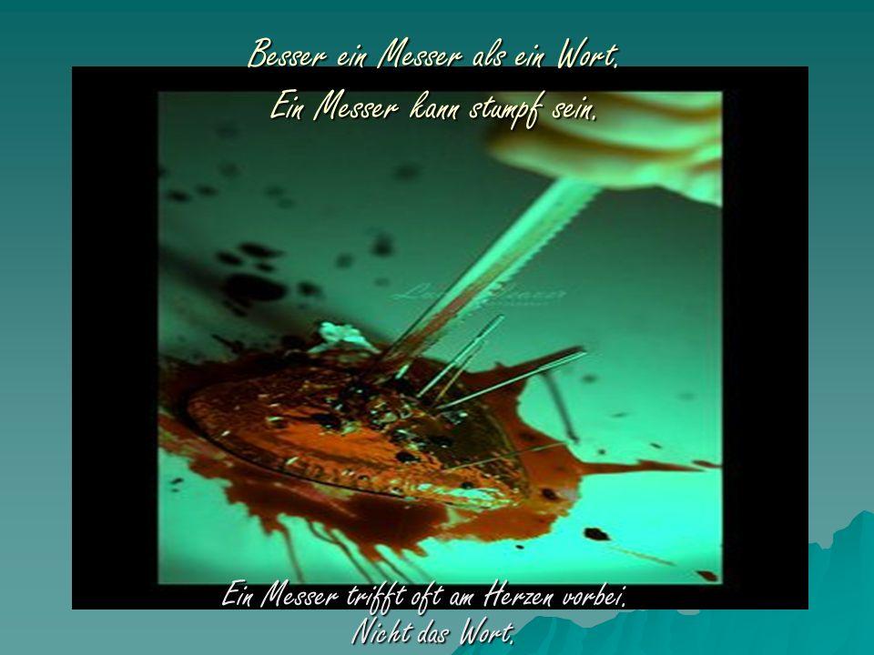 Besser ein Messer als ein Wort. Ein Messer kann stumpf sein. Ein Messer trifft oft am Herzen vorbei. Nicht das Wort. Ein Messer trifft oft am Herzen v