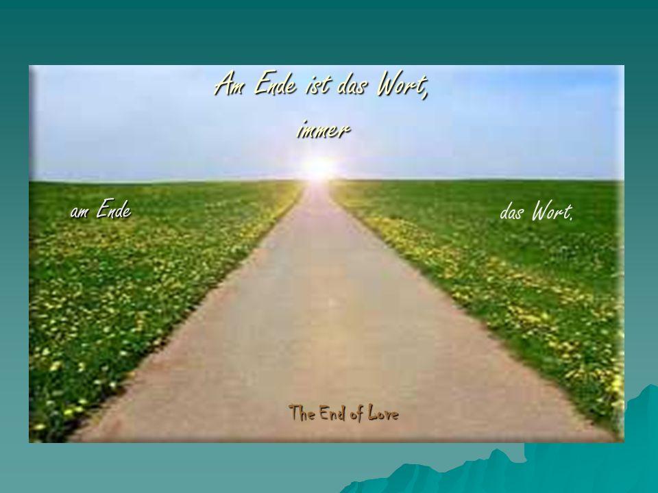 Am Ende ist das Wort, immer am Ende The End of Love das Wort.