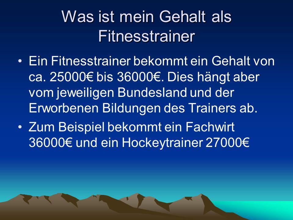 Was ist mein Gehalt als Fitnesstrainer Ein Fitnesstrainer bekommt ein Gehalt von ca. 25000 bis 36000. Dies hängt aber vom jeweiligen Bundesland und de
