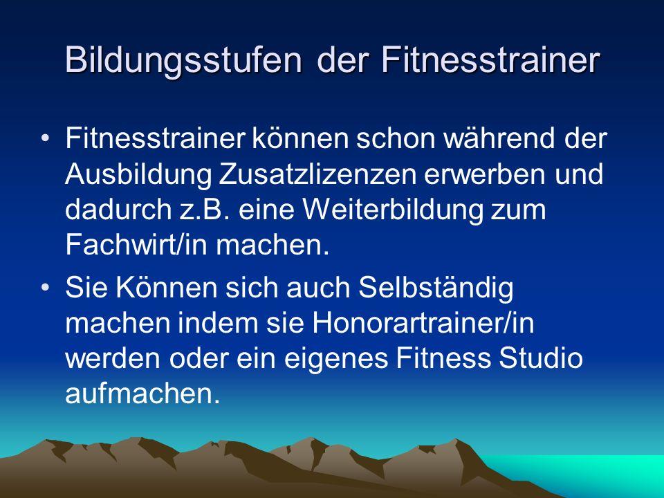 Bildungsstufen der Fitnesstrainer Fitnesstrainer können schon während der Ausbildung Zusatzlizenzen erwerben und dadurch z.B. eine Weiterbildung zum F