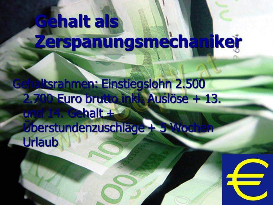 Gehalt als Zerspanungsmechaniker Gehaltsrahmen: Einstiegslohn 2.500 2.700 Euro brutto inkl. Auslöse + 13. und 14. Gehalt + Überstundenzuschläge + 5 Wo