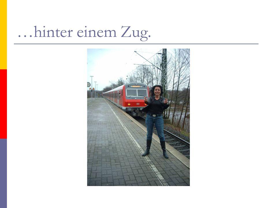 …hinter einem Zug.