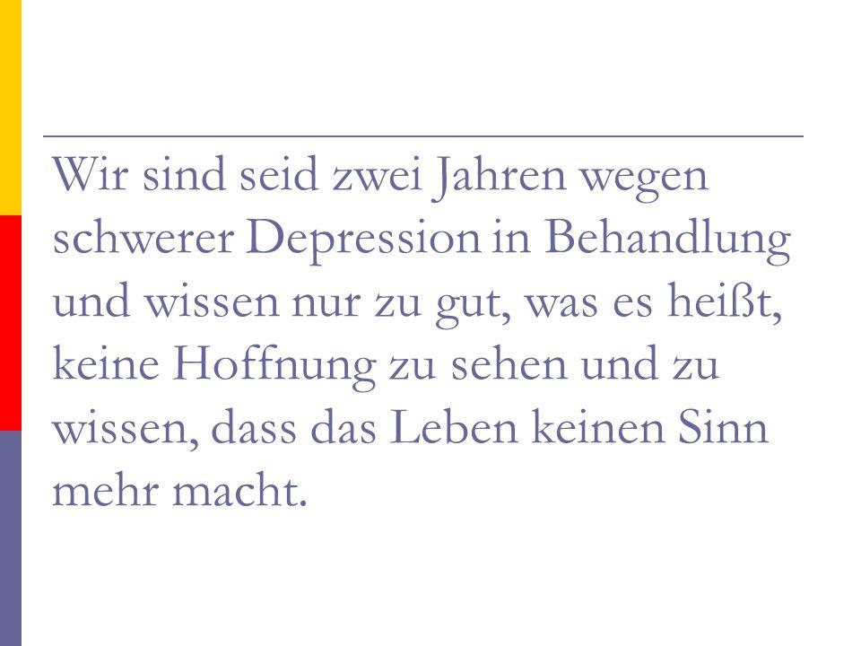 Wir sind seid zwei Jahren wegen schwerer Depression in Behandlung und wissen nur zu gut, was es heißt, keine Hoffnung zu sehen und zu wissen, dass das Leben keinen Sinn mehr macht.
