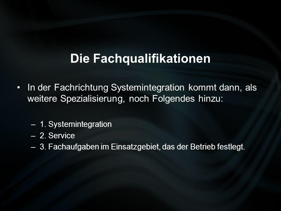 Die Fachqualifikationen In der Fachrichtung Systemintegration kommt dann, als weitere Spezialisierung, noch Folgendes hinzu: –1. Systemintegration –2.
