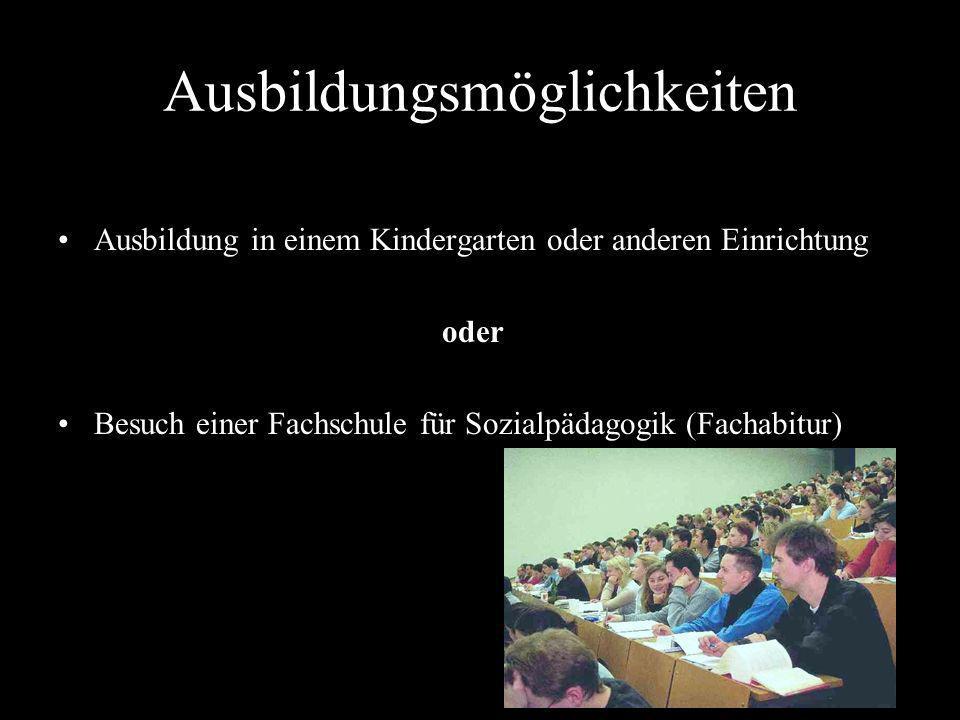 Ausbildungsmöglichkeiten Ausbildung in einem Kindergarten oder anderen Einrichtung oder Besuch einer Fachschule für Sozialpädagogik (Fachabitur)