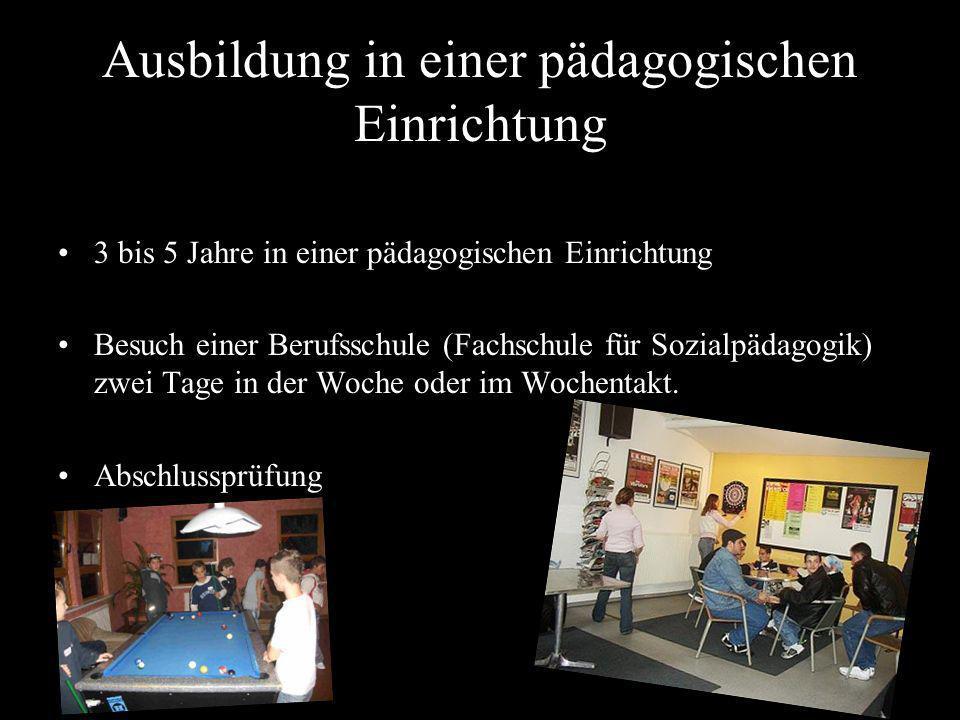 Ausbildung in einer pädagogischen Einrichtung 3 bis 5 Jahre in einer pädagogischen Einrichtung Besuch einer Berufsschule (Fachschule für Sozialpädagog
