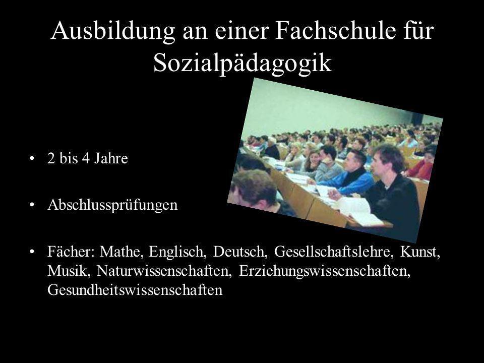 Ausbildung an einer Fachschule für Sozialpädagogik 2 bis 4 Jahre Abschlussprüfungen Fächer: Mathe, Englisch, Deutsch, Gesellschaftslehre, Kunst, Musik
