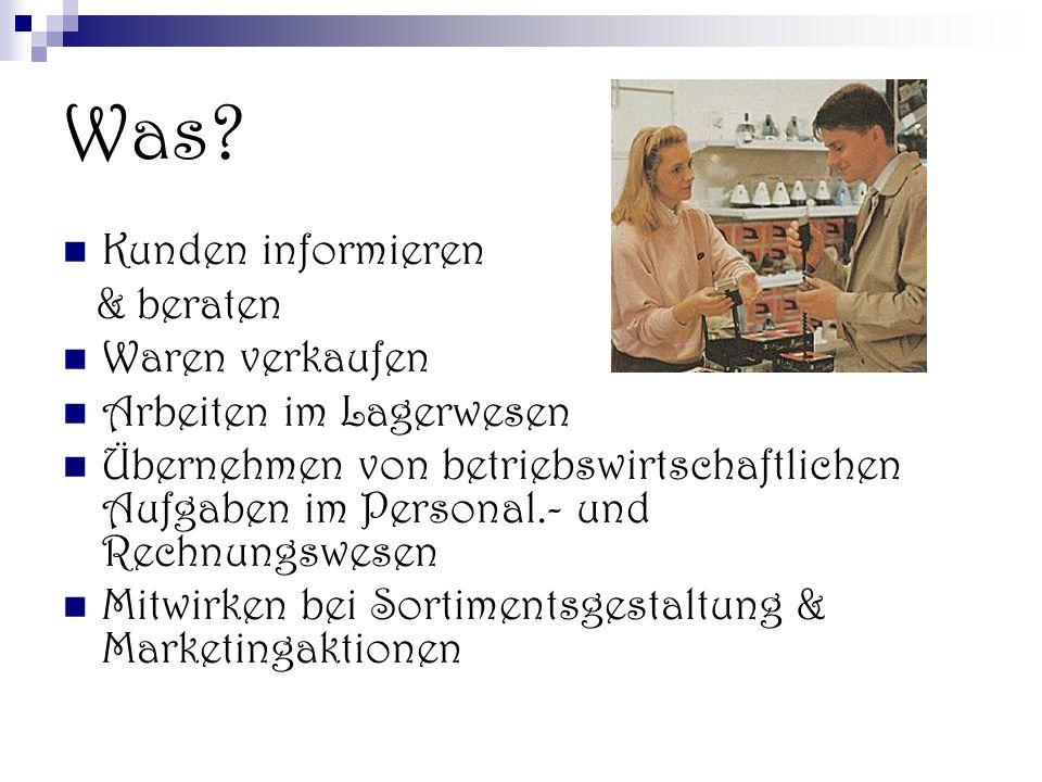 Was? Kunden informieren & beraten Waren verkaufen Arbeiten im Lagerwesen Übernehmen von betriebswirtschaftlichen Aufgaben im Personal.- und Rechnungsw