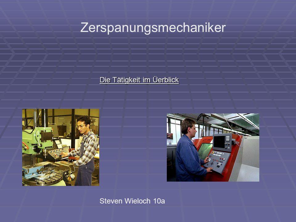 Zerspanungsmechaniker Die Tätigkeit im Üerblick Steven Wieloch 10a