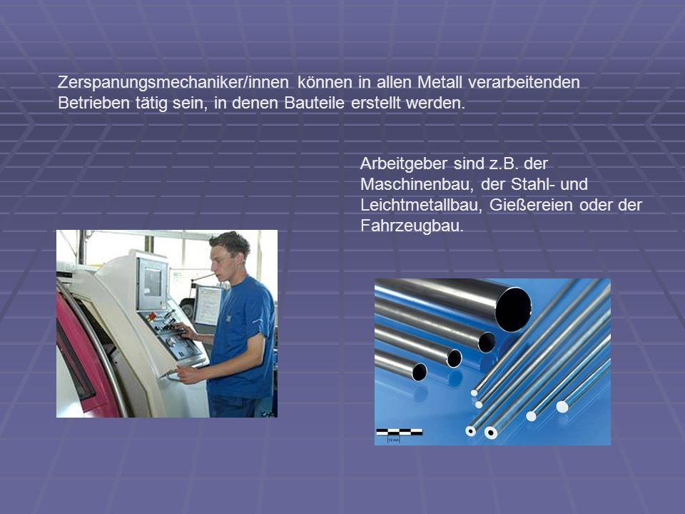 Man bedient überwiegend Dreh-, Schleif- und Fräsmaschinen, die in den Werkhallen der Betriebe untergebracht sind.