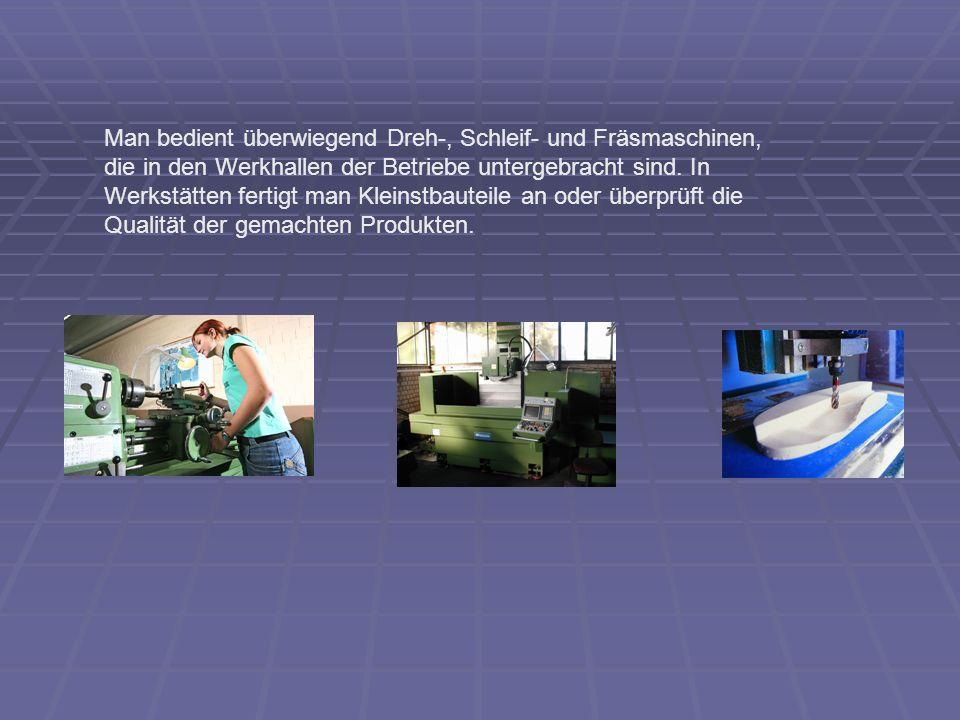 Man bedient überwiegend Dreh-, Schleif- und Fräsmaschinen, die in den Werkhallen der Betriebe untergebracht sind. In Werkstätten fertigt man Kleinstba