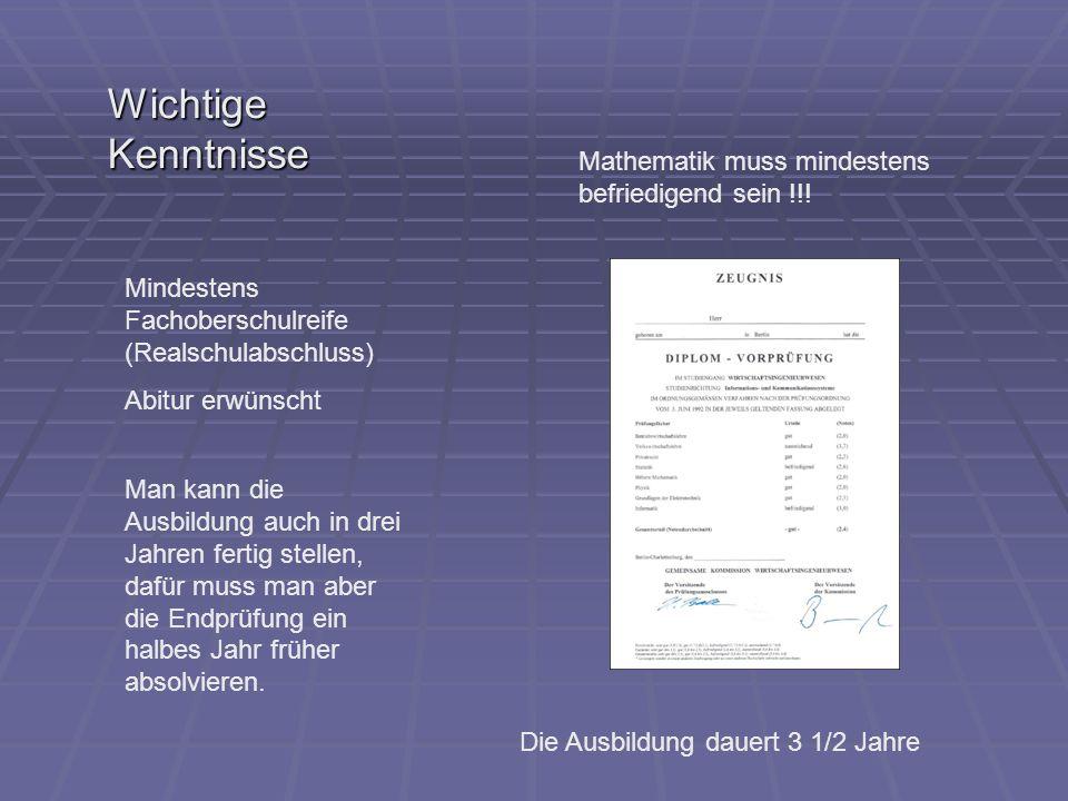 Wichtige Kenntnisse Mindestens Fachoberschulreife (Realschulabschluss) Abitur erwünscht Mathematik muss mindestens befriedigend sein !!! Man kann die