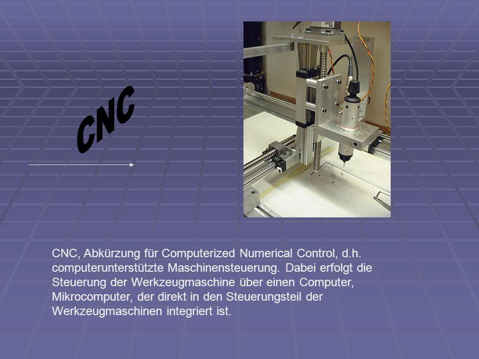 CNC, Abkürzung für Computerized Numerical Control, d.h. computerunterstützte Maschinensteuerung. Dabei erfolgt die Steuerung der Werkzeugmaschine über