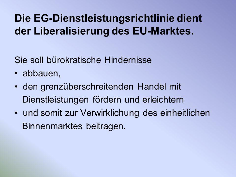 Die EG-Dienstleistungsrichtlinie dient der Liberalisierung des EU-Marktes. Sie soll bürokratische Hindernisse abbauen, den grenzüberschreitenden Hande