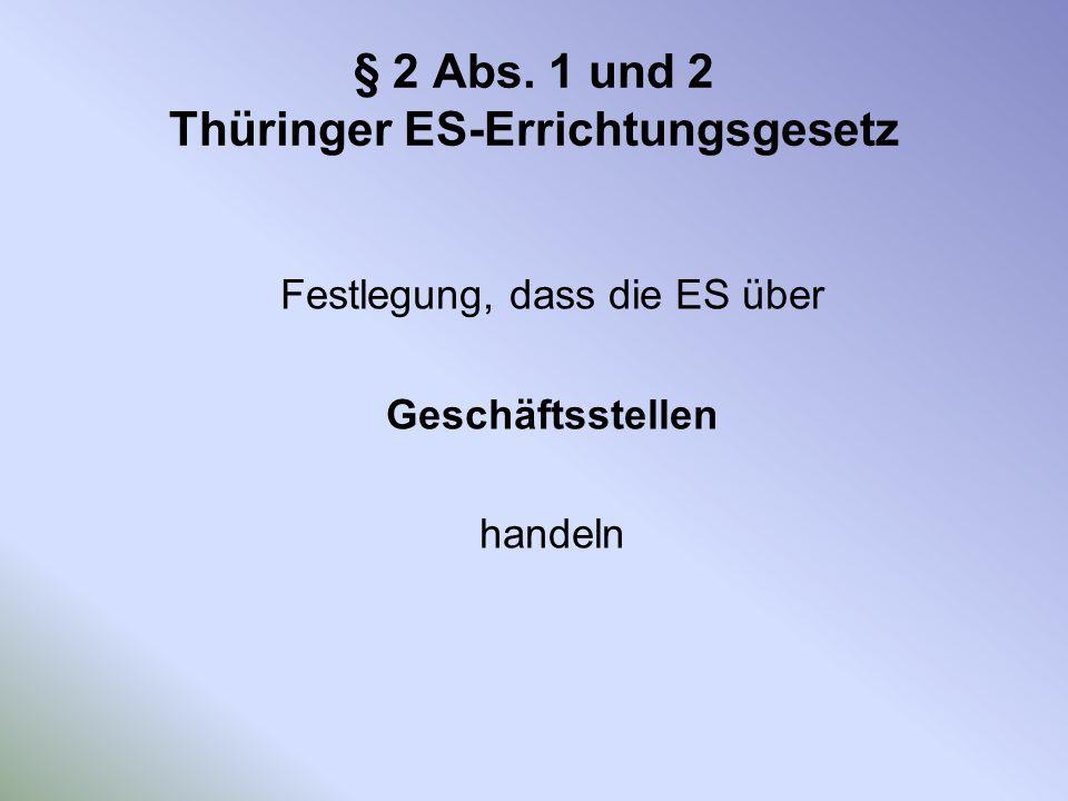 § 2 Abs. 1 und 2 Thüringer ES-Errichtungsgesetz Festlegung, dass die ES über Geschäftsstellen handeln