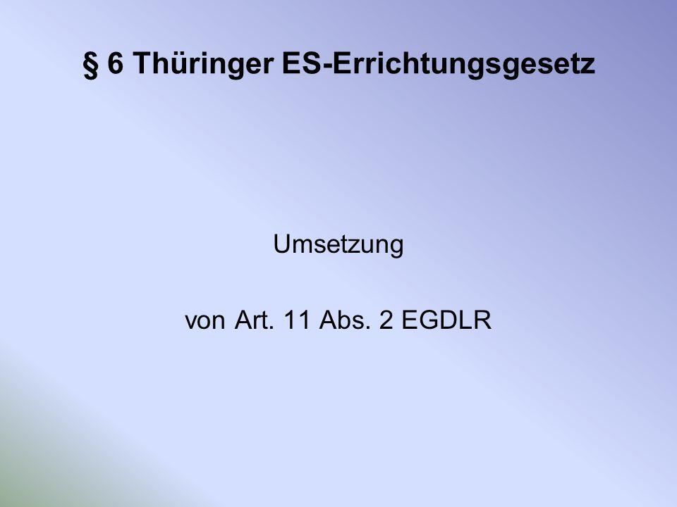 § 6 Thüringer ES-Errichtungsgesetz Umsetzung von Art. 11 Abs. 2 EGDLR