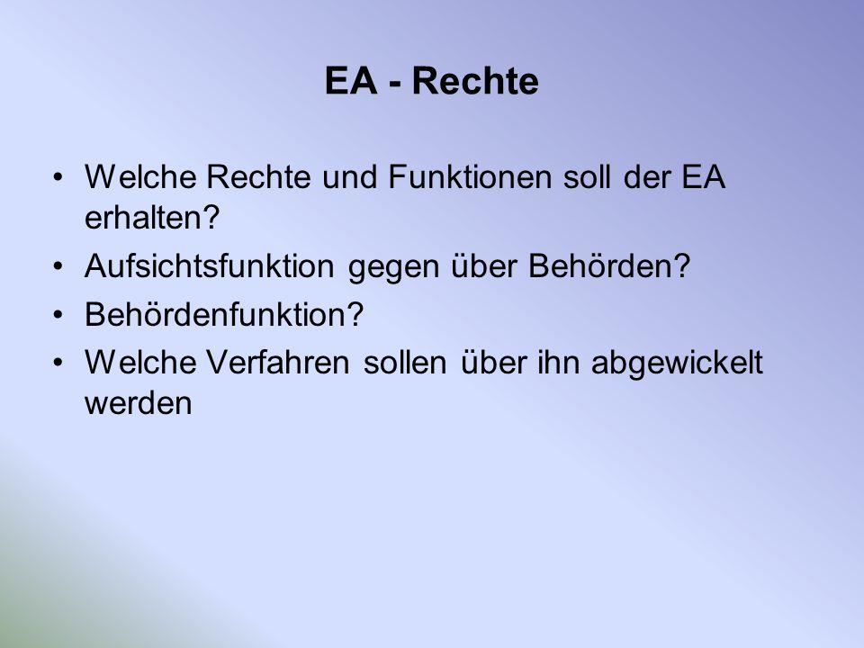 EA - Rechte Welche Rechte und Funktionen soll der EA erhalten? Aufsichtsfunktion gegen über Behörden? Behördenfunktion? Welche Verfahren sollen über i