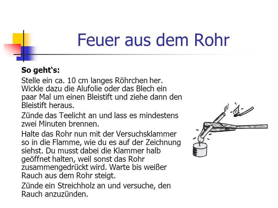 Feuer aus dem Rohr Du brauchst: 1 Teelicht 1 Versuchsklammer 1 Stück Alufolie oder dünnes Blech (ca. 10 cm breit und 30 cm lang) 1 Bleistift Streichhö