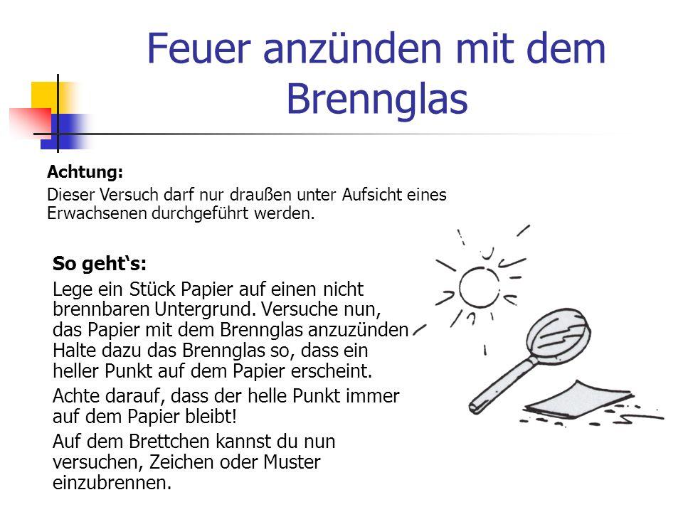 Feuer anzünden mit dem Brennglas Du brauchst: 1 Stück Papier 1 kleines Brett 1 Brennglas (Lupe) Sonnenschein