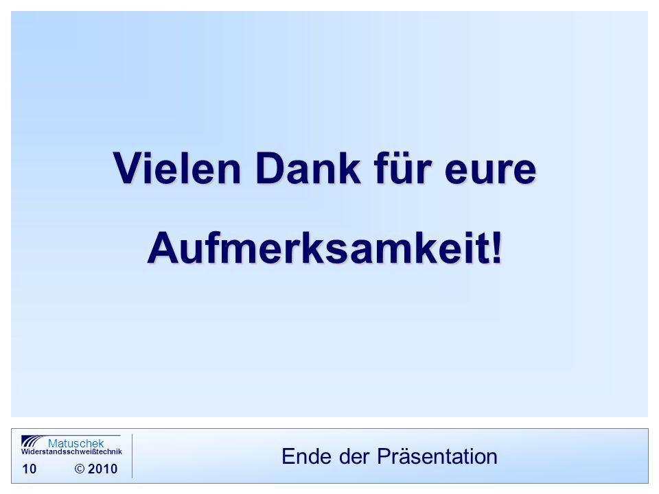 10 © 2010 Matuschek Widerstandsschweißtechnik Ende der Präsentation Vielen Dank für eure Aufmerksamkeit!