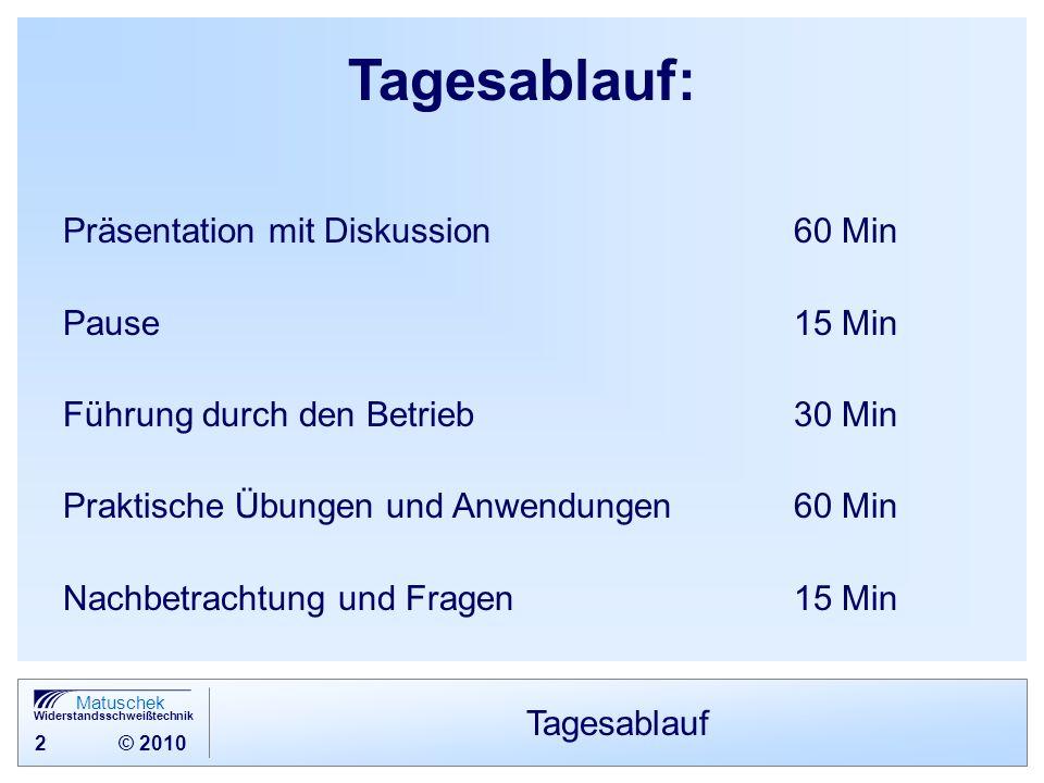 2 © 2010 Matuschek Widerstandsschweißtechnik Tagesablauf Tagesablauf: Präsentation mit Diskussion60 Min Pause15 Min Führung durch den Betrieb 30 Min P