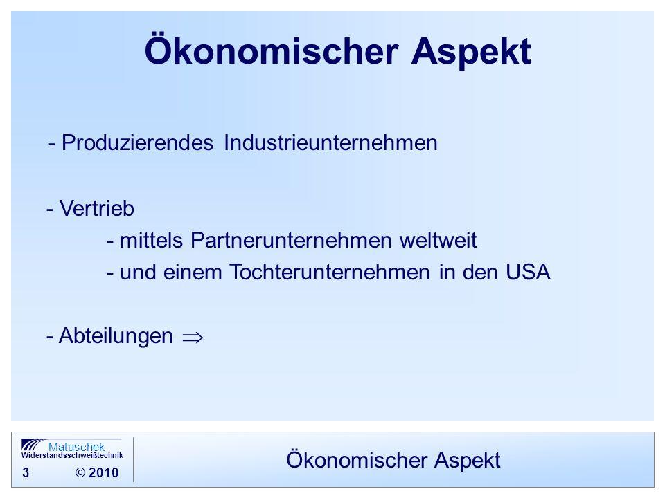 3 © 2010 Matuschek Widerstandsschweißtechnik Ökonomischer Aspekt - Produzierendes Industrieunternehmen - Vertrieb - mittels Partnerunternehmen weltwei