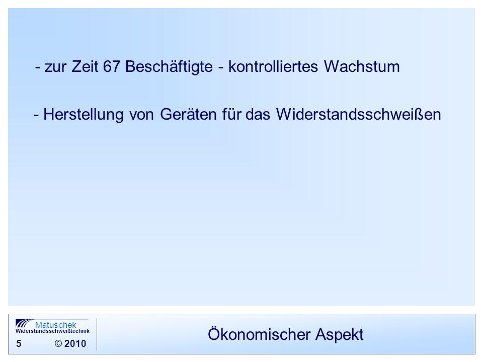 5 © 2010 Matuschek Widerstandsschweißtechnik Ökonomischer Aspekt - zur Zeit 67 Beschäftigte - kontrolliertes Wachstum - Herstellung von Geräten für da