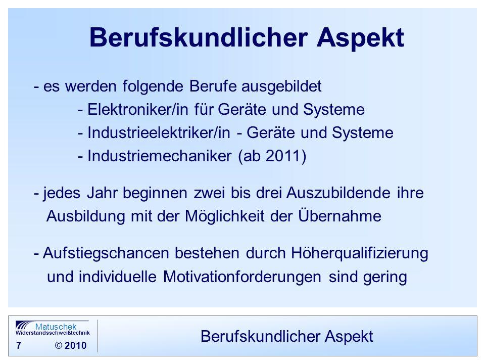 7 © 2010 Matuschek Widerstandsschweißtechnik Berufskundlicher Aspekt - es werden folgende Berufe ausgebildet - Elektroniker/in für Geräte und Systeme