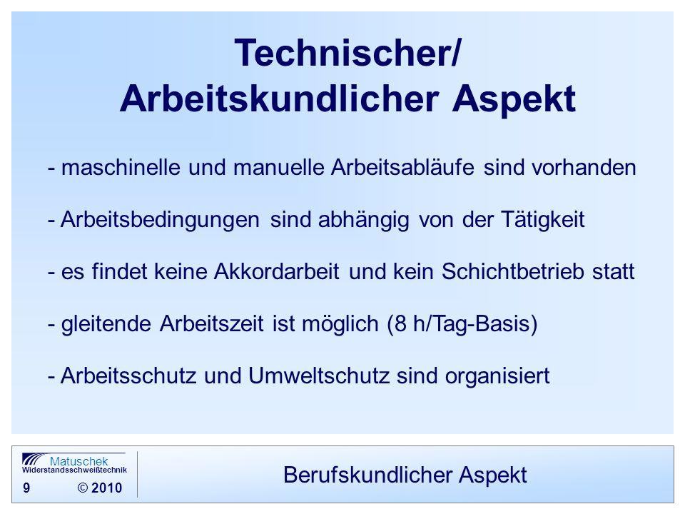 9 © 2010 Matuschek Widerstandsschweißtechnik Berufskundlicher Aspekt Technischer/ Arbeitskundlicher Aspekt - maschinelle und manuelle Arbeitsabläufe s
