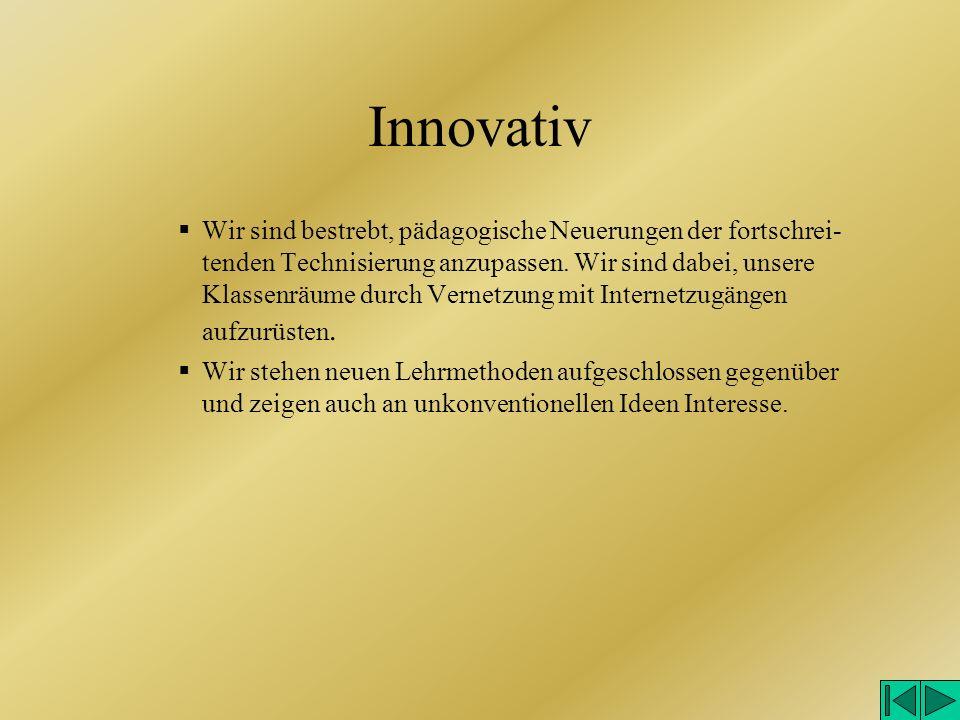Innovativ Wir sind bestrebt, pädagogische Neuerungen der fortschrei- tenden Technisierung anzupassen.