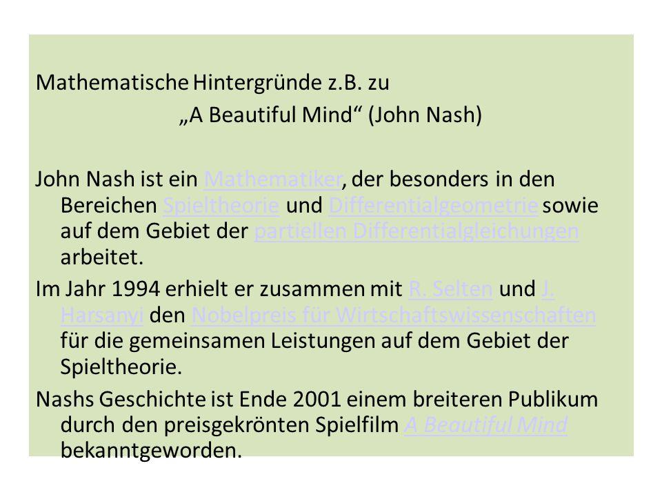 Mathematische Hintergründe z.B. zu A Beautiful Mind (John Nash) John Nash ist ein Mathematiker, der besonders in den Bereichen Spieltheorie und Differ