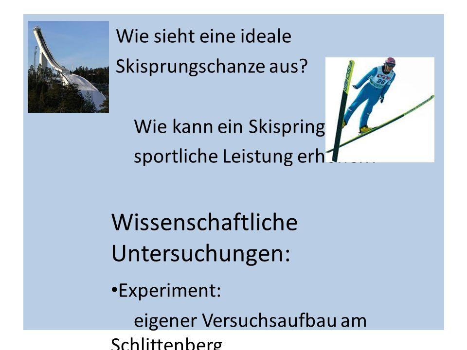 Wie sieht eine ideale Skisprungschanze aus? Wie kann ein Skispringer seine sportliche Leistung erhöhen? Wissenschaftliche Untersuchungen: Experiment: