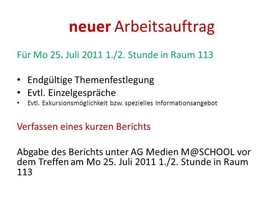 neuer Arbeitsauftrag Für Mo 25. Juli 2011 1./2. Stunde in Raum 113 Endgültige Themenfestlegung Evtl. Einzelgespräche Evtl. Exkursionsmöglichkeit bzw.